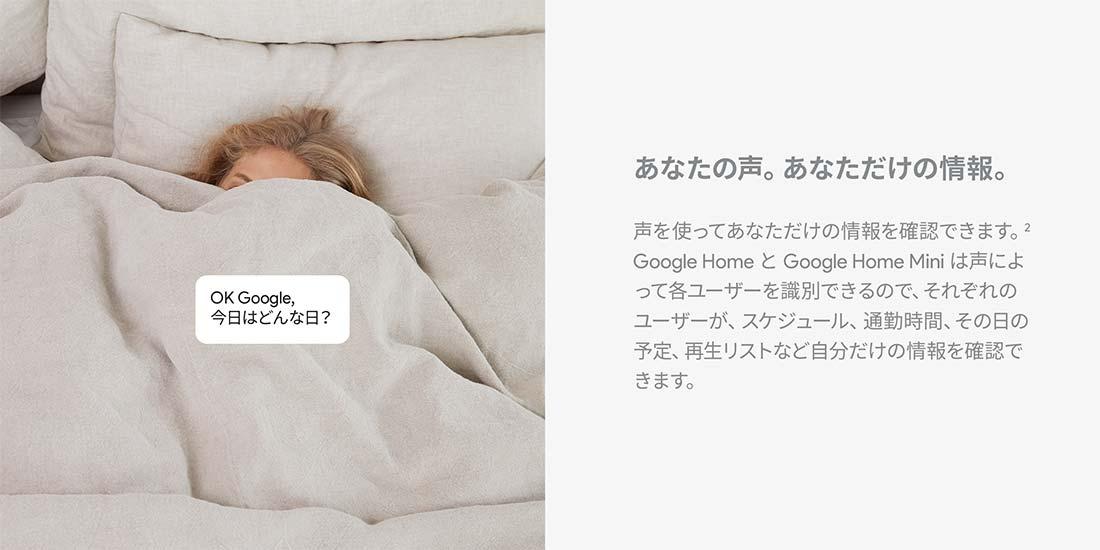 あなたの声。あなただけの情報。声を使ってあなただけの情報を確認できます。2 Google HomeとGoogle Home Miniは声によって各ユーザーを識別できるので、それぞれのユーザーが、スケジュール、通勤時間、その日の予定、再生リストなど自分だけの情報を確認できます。